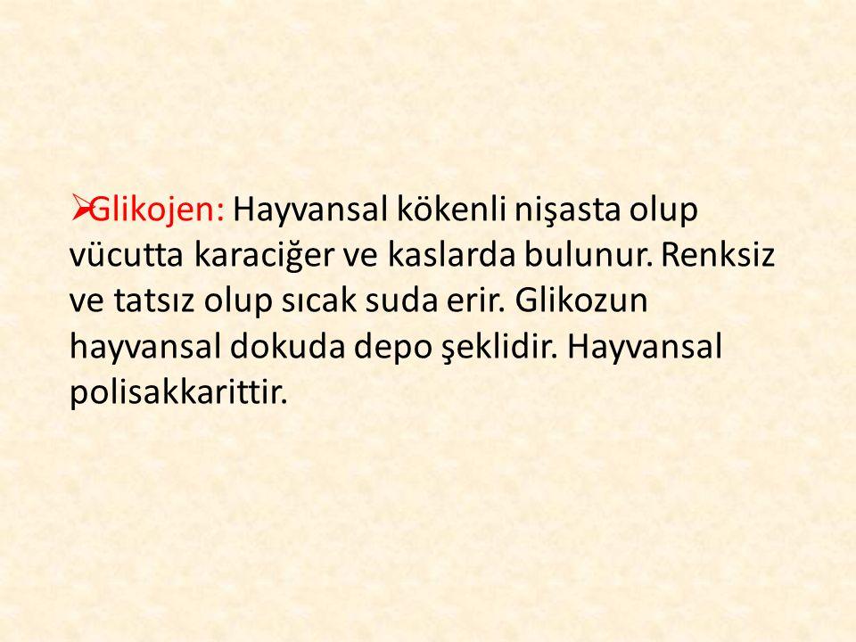  Glikojen: Hayvansal kökenli nişasta olup vücutta karaciğer ve kaslarda bulunur. Renksiz ve tatsız olup sıcak suda erir. Glikozun hayvansal dokuda de