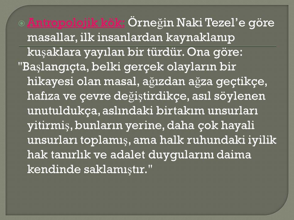  Antropolojik kök: Örne ğ in Naki Tezel'e göre masallar, ilk insanlardan kaynaklanıp ku ş aklara yayılan bir türdür.