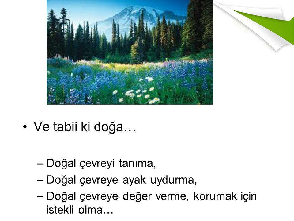 Ve tabii ki doğa… –Doğal çevreyi tanıma, –Doğal çevreye ayak uydurma, –Doğal çevreye değer verme, korumak için istekli olma…