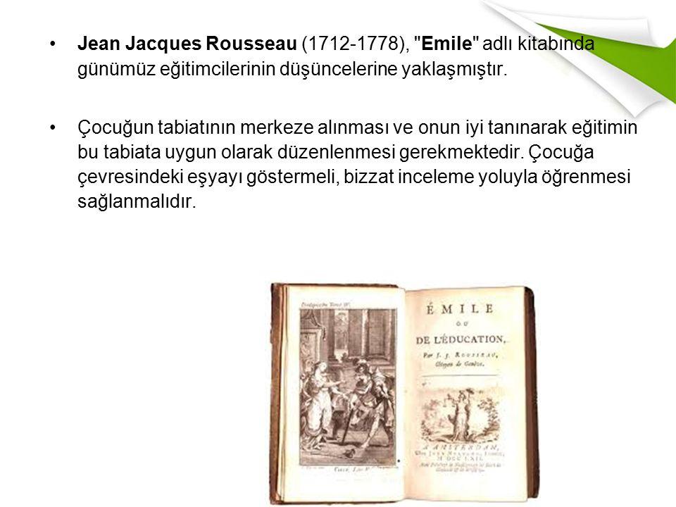 Jean Jacques Rousseau (1712-1778), Emile adlı kitabında günümüz eğitimcilerinin düşüncelerine yaklaşmıştır.