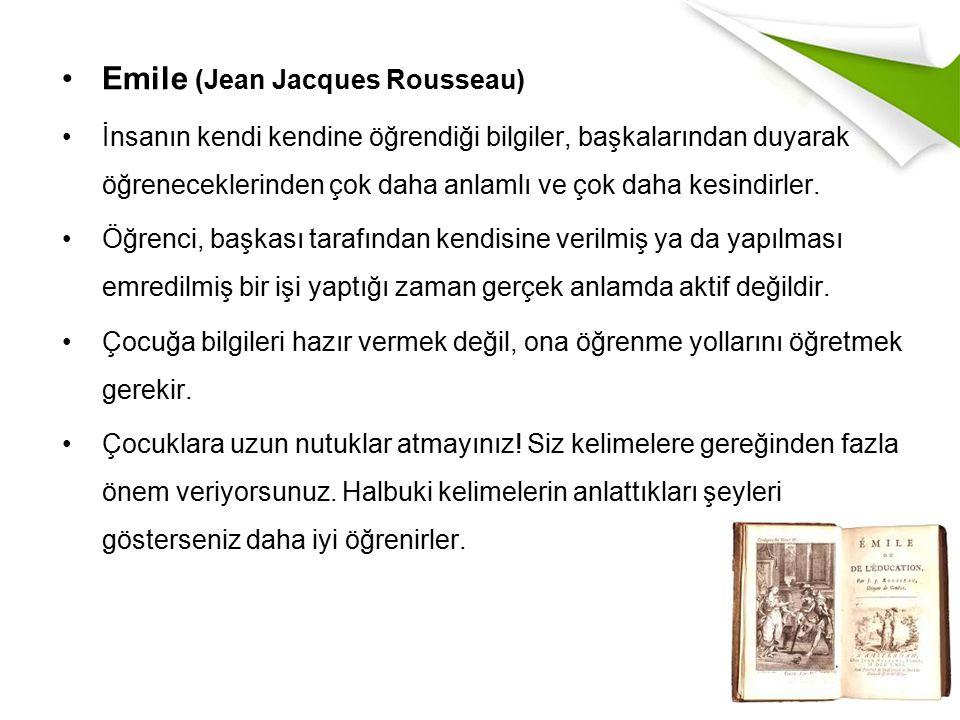 Emile (Jean Jacques Rousseau) İnsanın kendi kendine öğrendiği bilgiler, başkalarından duyarak öğreneceklerinden çok daha anlamlı ve çok daha kesindirler.
