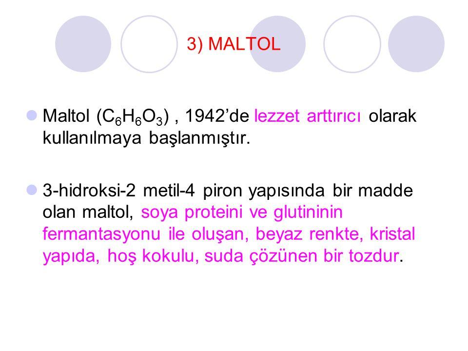 3) MALTOL Maltol (C 6 H 6 O 3 ), 1942'de lezzet arttırıcı olarak kullanılmaya başlanmıştır. 3-hidroksi-2 metil-4 piron yapısında bir madde olan maltol