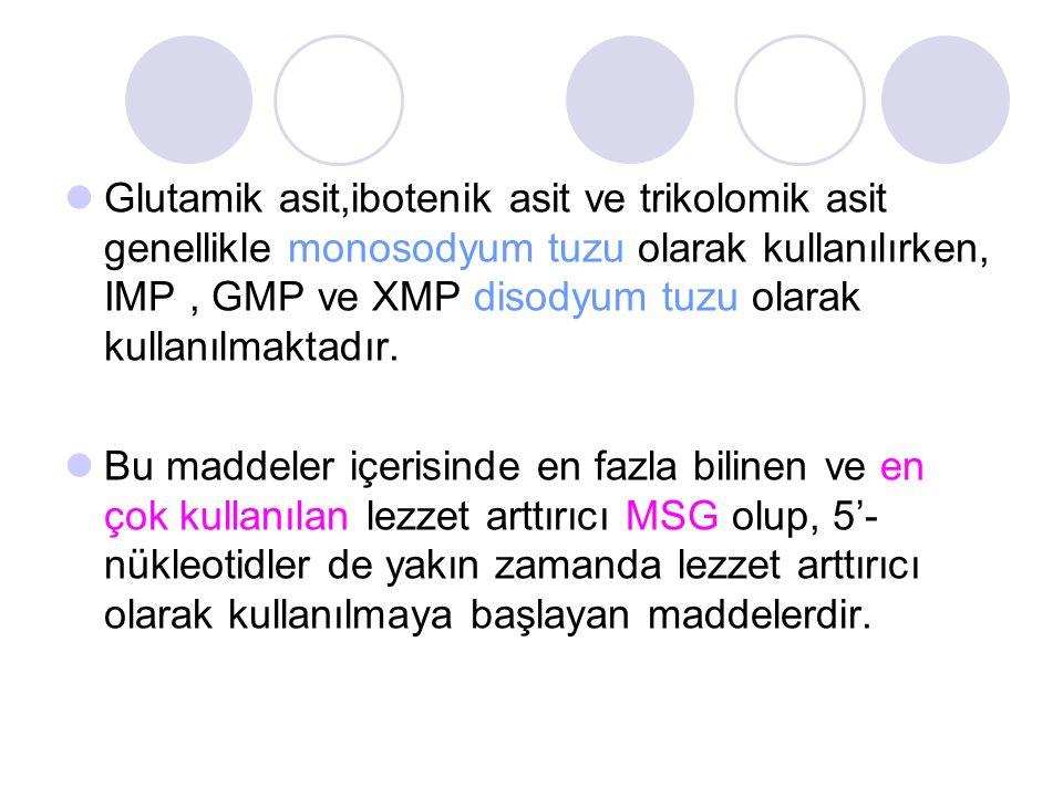 Glutamik asit,ibotenik asit ve trikolomik asit genellikle monosodyum tuzu olarak kullanılırken, IMP, GMP ve XMP disodyum tuzu olarak kullanılmaktadır.