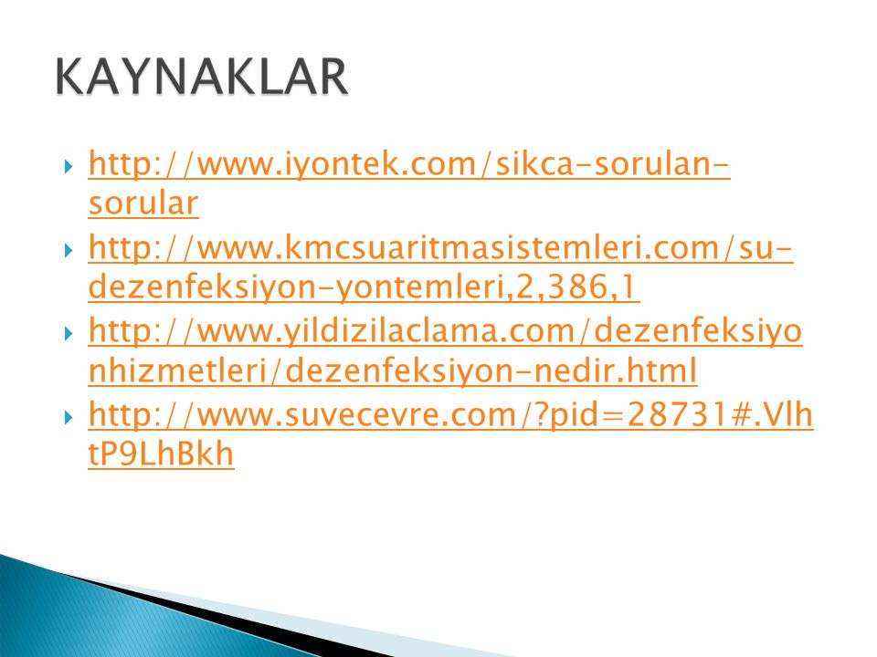  http://www.iyontek.com/sikca-sorulan- sorular http://www.iyontek.com/sikca-sorulan- sorular  http://www.kmcsuaritmasistemleri.com/su- dezenfeksiyon-yontemleri,2,386,1 http://www.kmcsuaritmasistemleri.com/su- dezenfeksiyon-yontemleri,2,386,1  http://www.yildizilaclama.com/dezenfeksiyo nhizmetleri/dezenfeksiyon-nedir.html http://www.yildizilaclama.com/dezenfeksiyo nhizmetleri/dezenfeksiyon-nedir.html  http://www.suvecevre.com/?pid=28731#.Vlh tP9LhBkh http://www.suvecevre.com/?pid=28731#.Vlh tP9LhBkh