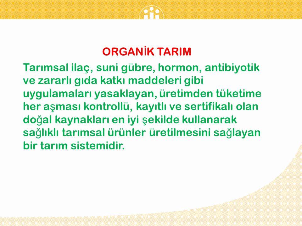 ORGAN İ K TARIM Tarımsal ilaç, suni gübre, hormon, antibiyotik ve zararlı gıda katkı maddeleri gibi uygulamaları yasaklayan, üretimden tüketime her a ş ması kontrollü, kayıtlı ve sertifikalı olan do ğ al kaynakları en iyi ş ekilde kullanarak sa ğ lıklı tarımsal ürünler üretilmesini sa ğ layan bir tarım sistemidir.