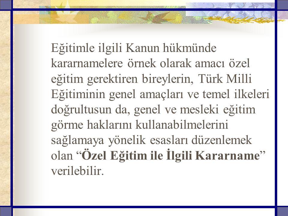 Eğitimle ilgili Kanun hükmünde kararnamelere örnek olarak amacı özel eğitim gerektiren bireylerin, Türk Milli Eğitiminin genel amaçları ve temel ilkel