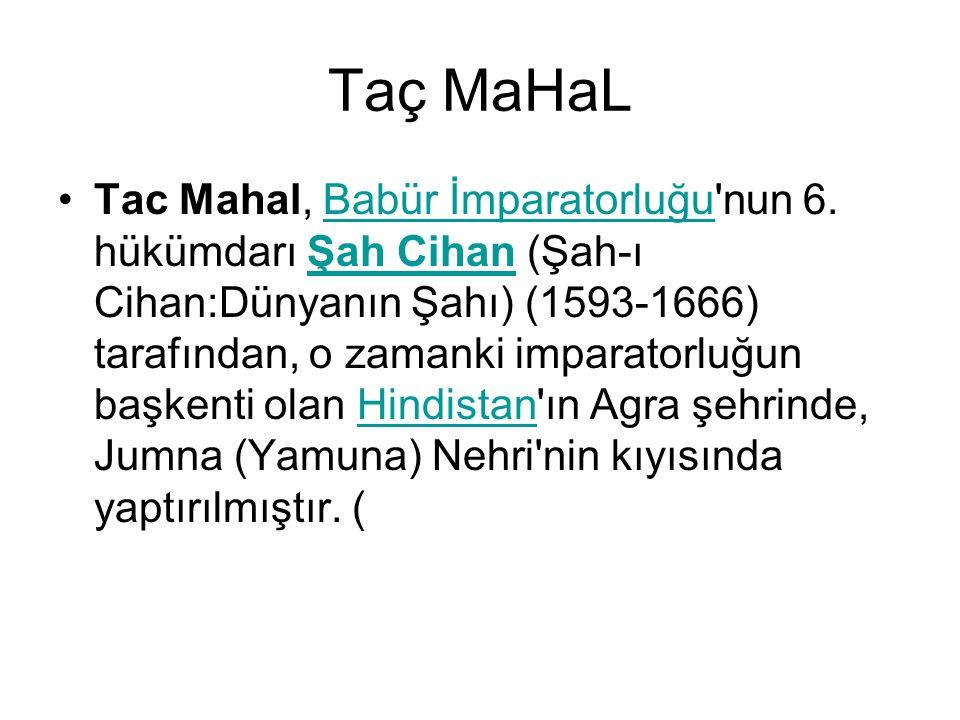 Taç MaHaL Tac Mahal, Babür İmparatorluğu'nun 6. hükümdarı Şah Cihan (Şah-ı Cihan:Dünyanın Şahı) (1593-1666) tarafından, o zamanki imparatorluğun başke