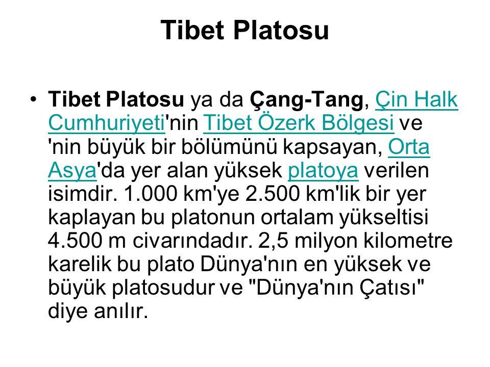 Tibet Platosu Tibet Platosu ya da Çang-Tang, Çin Halk Cumhuriyeti nin Tibet Özerk Bölgesi ve nin büyük bir bölümünü kapsayan, Orta Asya da yer alan yüksek platoya verilen isimdir.