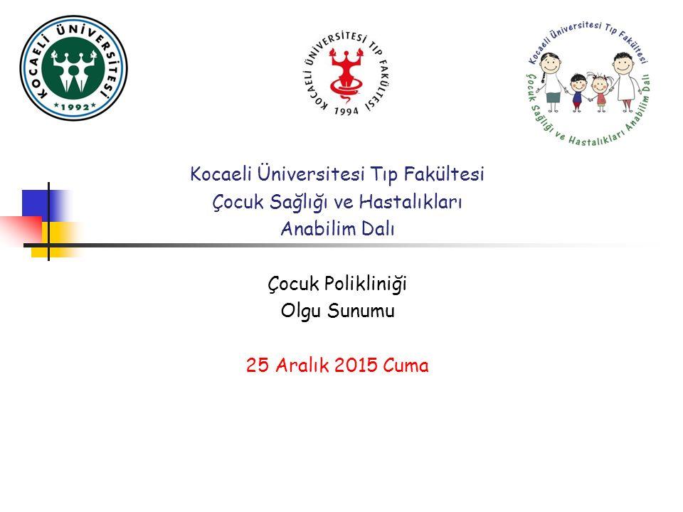 Kocaeli Üniversitesi Tıp Fakültesi Çocuk Sağlığı ve Hastalıkları Anabilim Dalı Çocuk Polikliniği Olgu Sunumu 25 Aralık 2015 Cuma