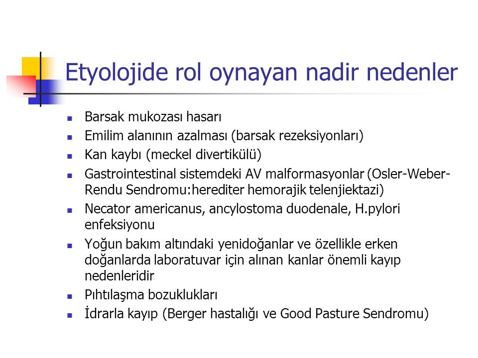 Etyolojide rol oynayan nadir nedenler Barsak mukozası hasarı Emilim alanının azalması (barsak rezeksiyonları) Kan kaybı (meckel divertikülü) Gastrointestinal sistemdeki AV malformasyonlar (Osler-Weber- Rendu Sendromu:herediter hemorajik telenjiektazi) Necator americanus, ancylostoma duodenale, H.pylori enfeksiyonu Yoğun bakım altındaki yenidoğanlar ve özellikle erken doğanlarda laboratuvar için alınan kanlar önemli kayıp nedenleridir Pıhtılaşma bozuklukları İdrarla kayıp (Berger hastalığı ve Good Pasture Sendromu)