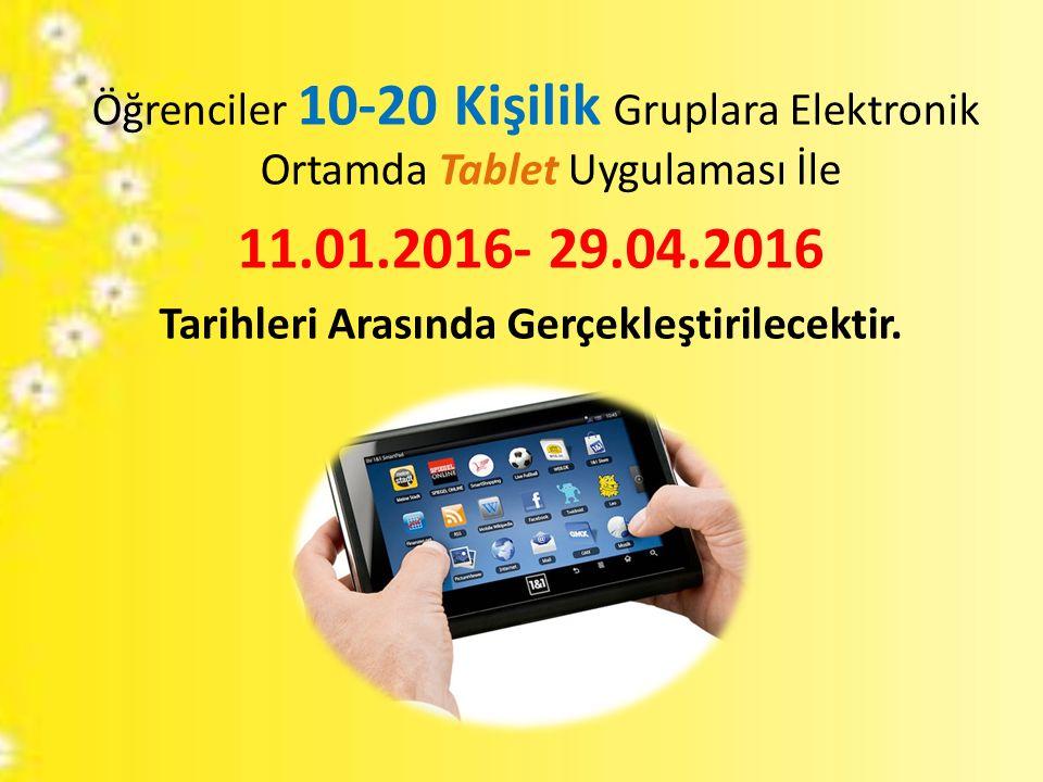 Öğrenciler 10-20 Kişilik Gruplara Elektronik Ortamda Tablet Uygulaması İle 11.01.2016- 29.04.2016 Tarihleri Arasında Gerçekleştirilecektir.