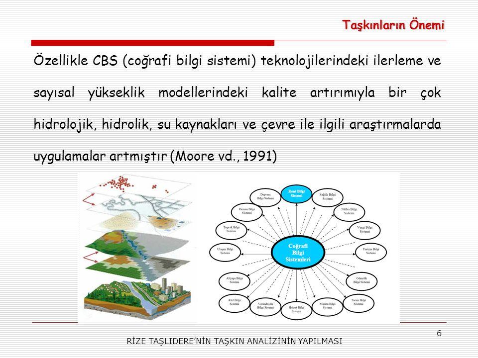RİZE TAŞLIDERE'NİN TAŞKIN ANALİZİNİN YAPILMASI 6 Taşkınların Önemi Özellikle CBS (coğrafi bilgi sistemi) teknolojilerindeki ilerleme ve sayısal yükseklik modellerindeki kalite artırımıyla bir çok hidrolojik, hidrolik, su kaynakları ve çevre ile ilgili araştırmalarda uygulamalar artmıştır (Moore vd., 1991)