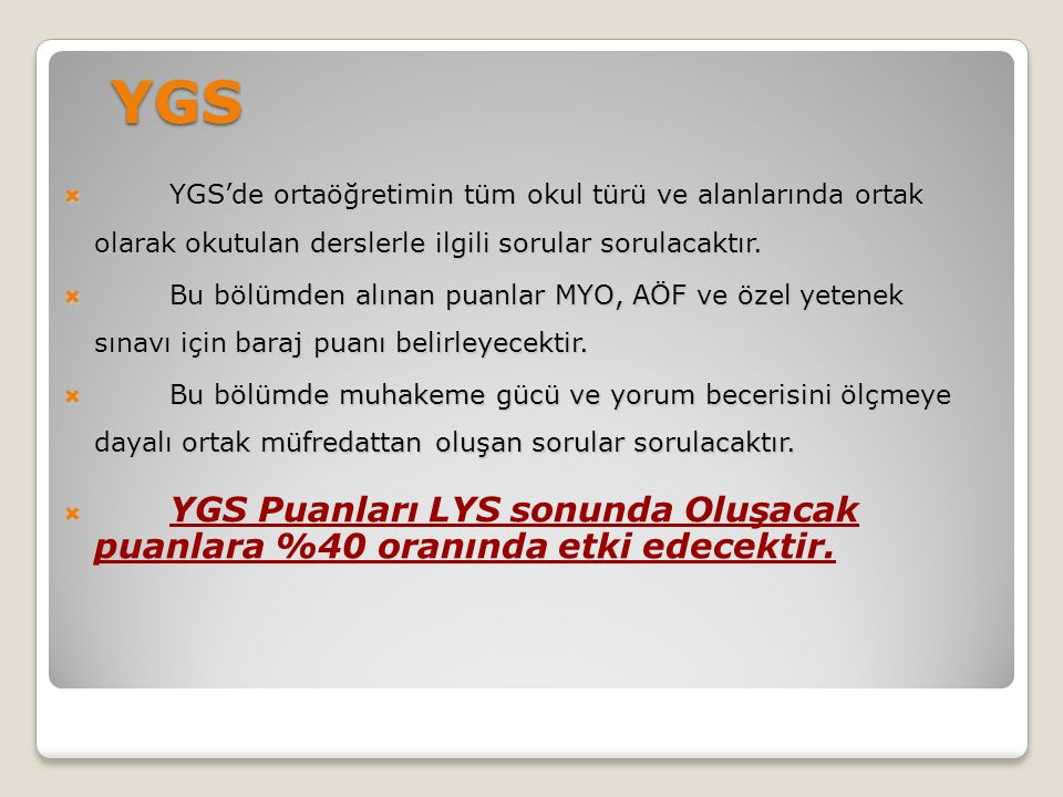 YGS  YGS'de ortaöğretimin tüm okul türü ve alanlarında ortak olarak okutulan derslerle ilgili sorular sorulacaktır.  Bu bölümden alınan puanlar MYO,