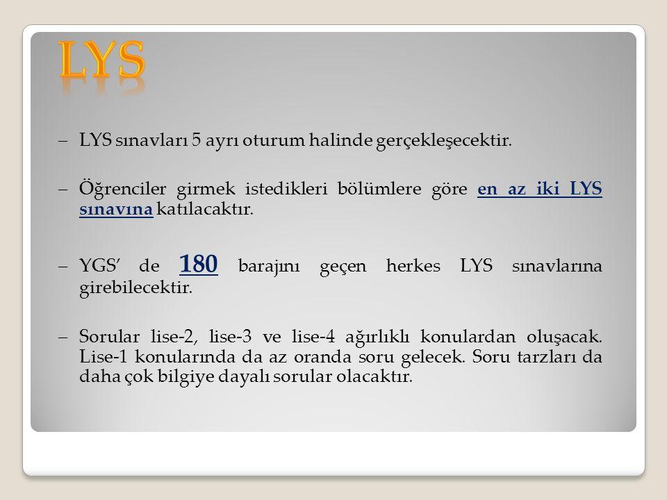 –LYS sınavları 5 ayrı oturum halinde gerçekleşecektir. –Öğrenciler girmek istedikleri bölümlere göre en az iki LYS sınavına katılacaktır. –YGS' de 180