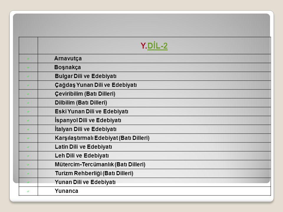 Y.DİL-2DİL-2  Arnavutça  Boşnakça  Bulgar Dili ve Edebiyatı  Çağdaş Yunan Dili ve Edebiyatı  Çeviribilim (Batı Dilleri)  Dilbilim (Batı Dilleri)  Eski Yunan Dili ve Edebiyatı  İspanyol Dili ve Edebiyatı  İtalyan Dili ve Edebiyatı  Karşılaştırmalı Edebiyat (Batı Dilleri)  Latin Dili ve Edebiyatı  Leh Dili ve Edebiyatı  Mütercim-Tercümanlık (Batı Dilleri)  Turizm Rehberliği (Batı Dilleri)  Yunan Dili ve Edebiyatı  Yunanca
