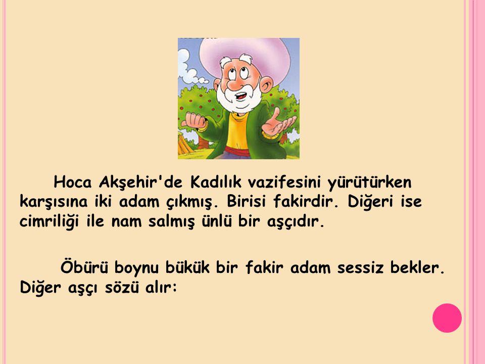 Hoca Akşehir'de Kadılık vazifesini yürütürken karşısına iki adam çıkmış. Birisi fakirdir. Diğeri ise cimriliği ile nam salmış ünlü bir aşçıdır. Öbürü