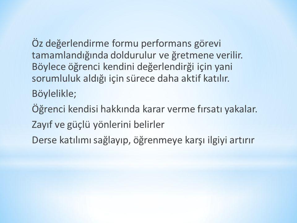 Öz değerlendirme formu performans görevi tamamlandığında doldurulur ve ğretmene verilir.