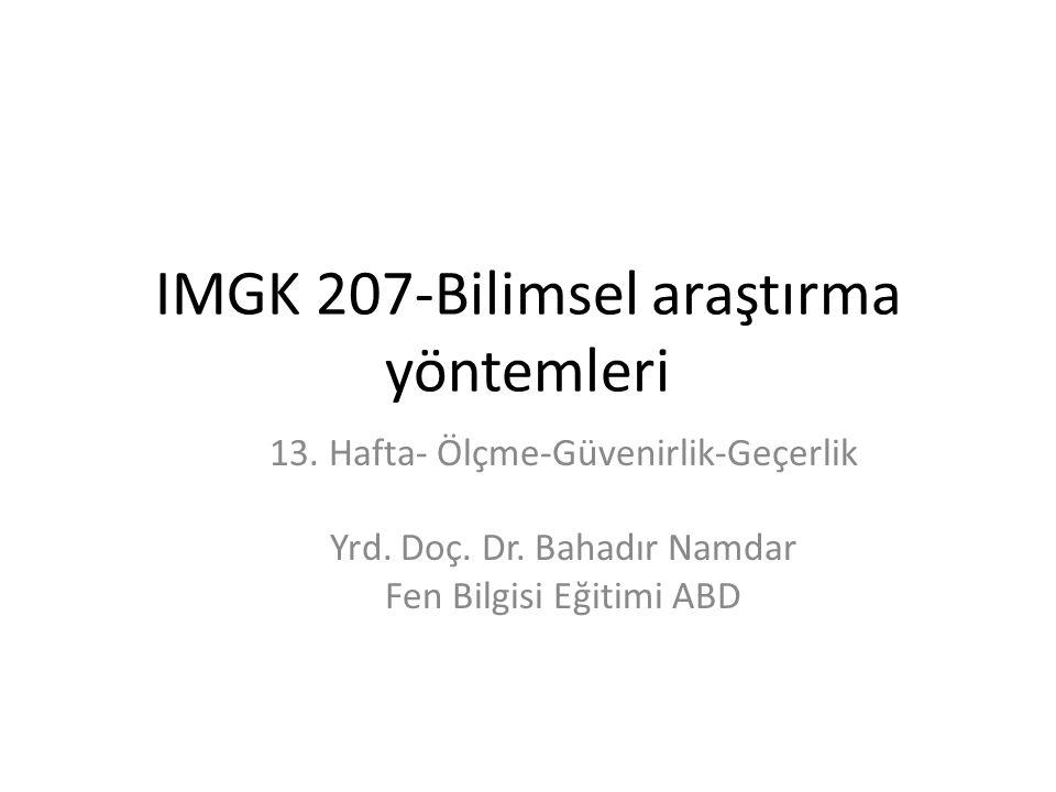 IMGK 207-Bilimsel araştırma yöntemleri 13. Hafta- Ölçme-Güvenirlik-Geçerlik Yrd. Doç. Dr. Bahadır Namdar Fen Bilgisi Eğitimi ABD