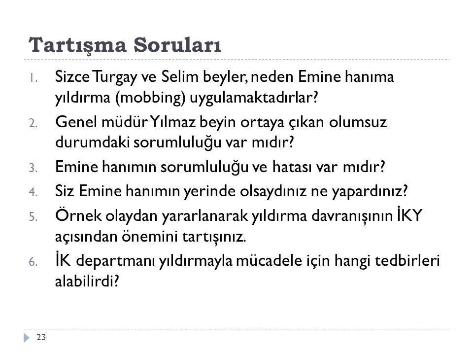 Tartışma Soruları 1. Sizce Turgay ve Selim beyler, neden Emine hanıma yıldırma (mobbing) uygulamaktadırlar? 2. Genel müdür Yılmaz beyin ortaya çıkan o
