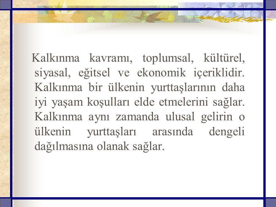 Kalkınma kavramı, toplumsal, kültürel, siyasal, eğitsel ve ekonomik içeriklidir.