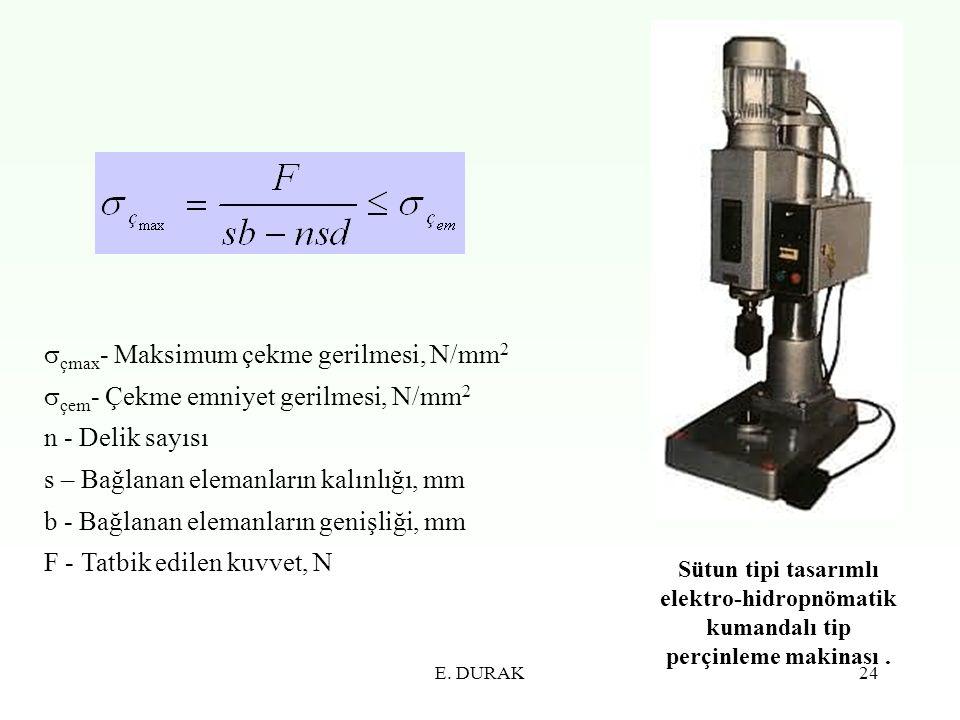 E. DURAK24  çmax - Maksimum çekme gerilmesi, N/mm 2  çem - Çekme emniyet gerilmesi, N/mm 2 n - Delik sayısı s – Bağlanan elemanların kalınlığı, mm b