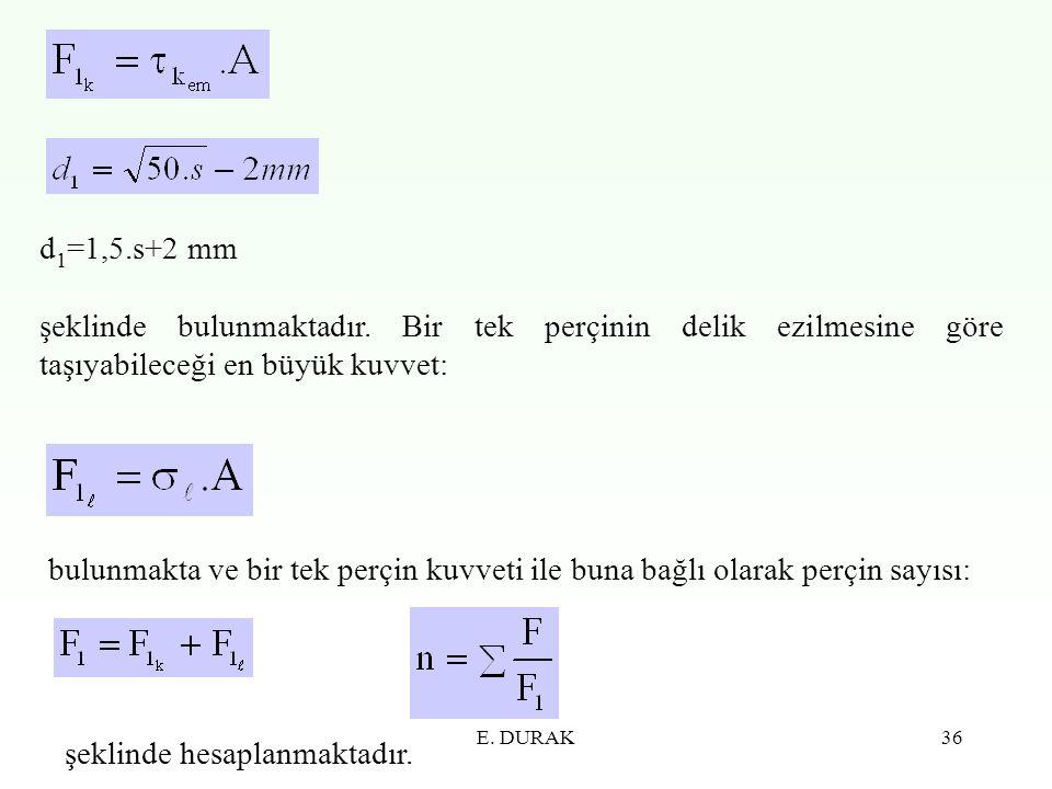 E. DURAK36 d 1 =1,5.s+2 mm şeklinde bulunmaktadır. Bir tek perçinin delik ezilmesine göre taşıyabileceği en büyük kuvvet: bulunmakta ve bir tek perçin