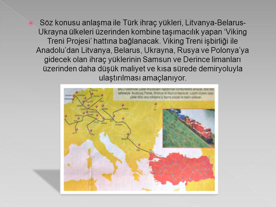  Söz konusu anlaşma ile Türk ihraç yükleri, Litvanya-Belarus- Ukrayna ülkeleri üzerinden kombine taşımacılık yapan 'Viking Treni Projesi' hattına bağlanacak.