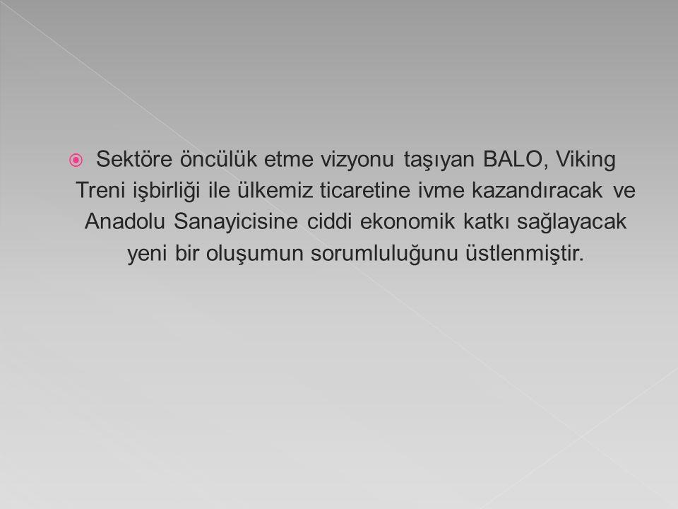  Sektöre öncülük etme vizyonu taşıyan BALO, Viking Treni işbirliği ile ülkemiz ticaretine ivme kazandıracak ve Anadolu Sanayicisine ciddi ekonomik katkı sağlayacak yeni bir oluşumun sorumluluğunu üstlenmiştir.