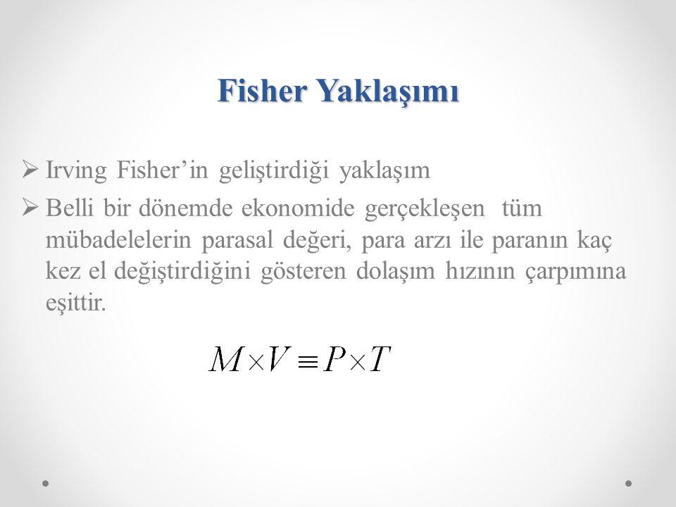Fisher Yaklaşımı  Irving Fisher'in geliştirdiği yaklaşım  Belli bir dönemde ekonomide gerçekleşen tüm mübadelelerin parasal değeri, para arzı ile paranın kaç kez el değiştirdiğini gösteren dolaşım hızının çarpımına eşittir.