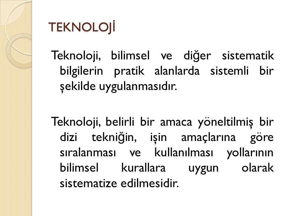 TEKNOLOJ İ Teknoloji, bilimsel ve di ğ er sistematik bilgilerin pratik alanlarda sistemli bir şekilde uygulanmasıdır. Teknoloji, belirli bir amaca yön