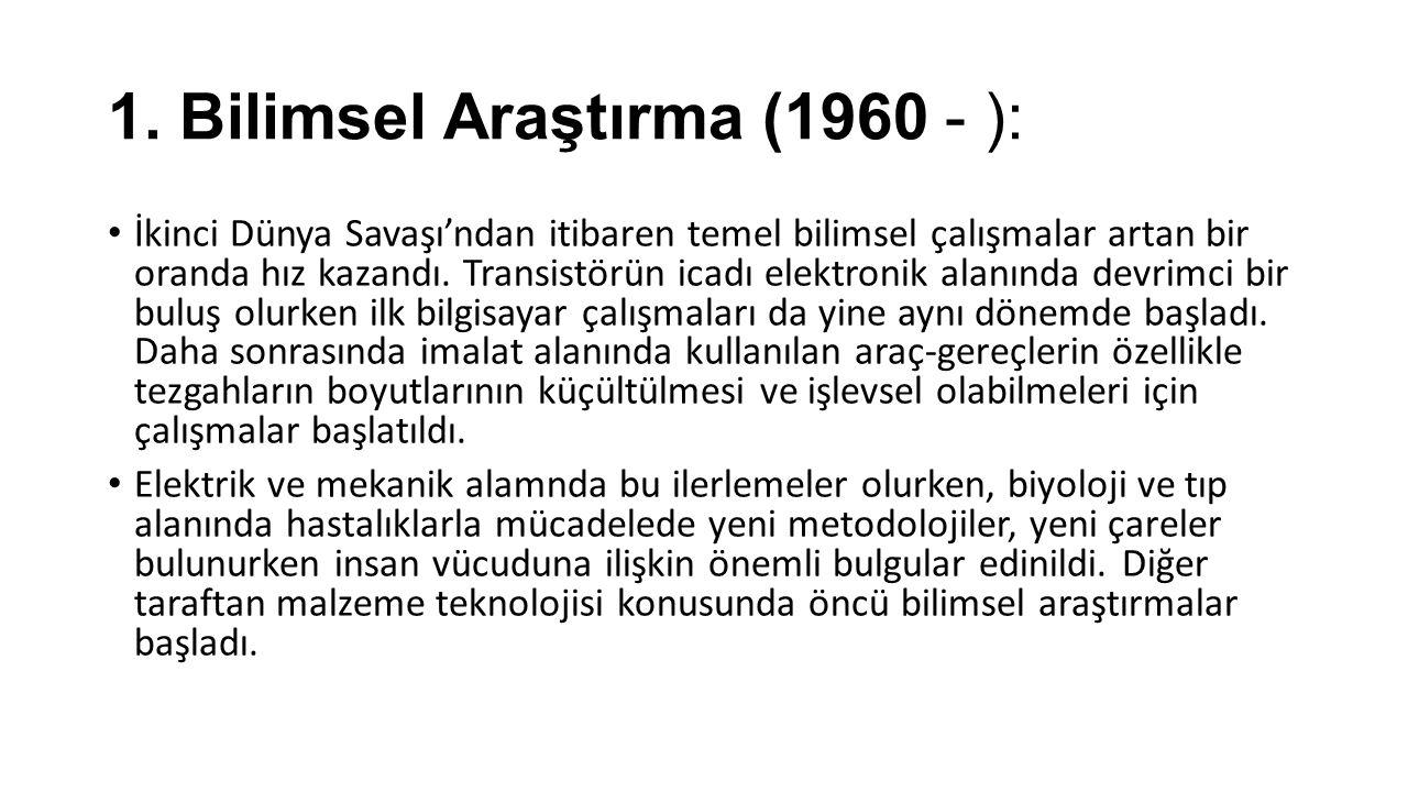 1. Bilimsel Araştırma (1960 - ): İkinci Dünya Savaşı'ndan itibaren temel bilimsel çalışmalar artan bir oranda hız kazandı. Transistörün icadı elektron