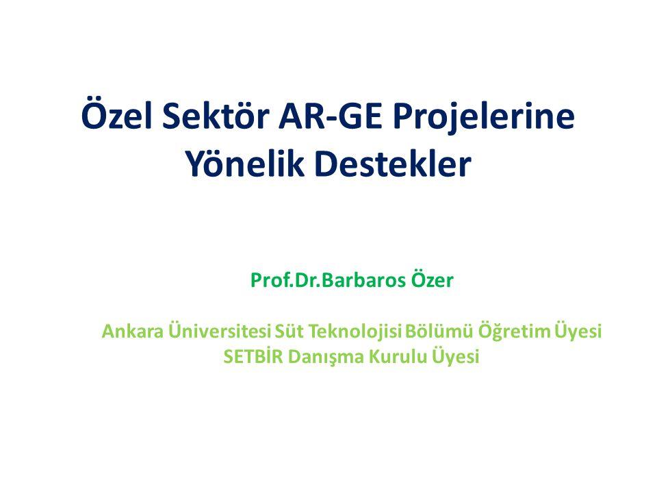 Özel Sektör AR-GE Projelerine Yönelik Destekler Prof.Dr.Barbaros Özer Ankara Üniversitesi Süt Teknolojisi Bölümü Öğretim Üyesi SETBİR Danışma Kurulu Üyesi