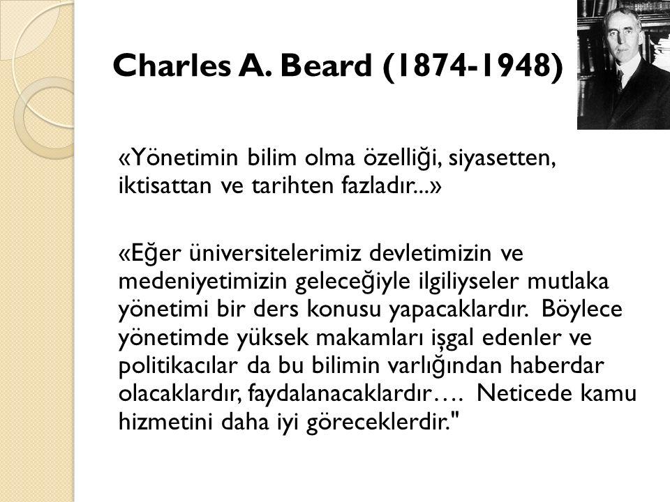 Charles A. Beard (1874-1948) «Yönetimin bilim olma özelli ğ i, siyasetten, iktisattan ve tarihten fazladır...» «E ğ er üniversitelerimiz devletimizin