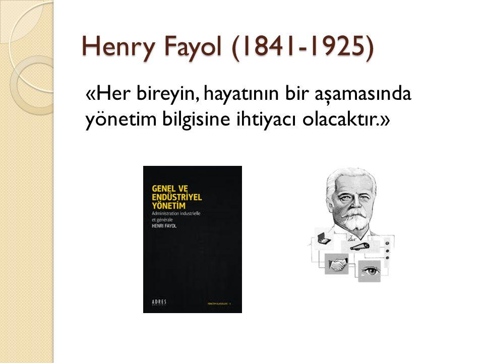 Henry Fayol (1841-1925) «Her bireyin, hayatının bir aşamasında yönetim bilgisine ihtiyacı olacaktır.»