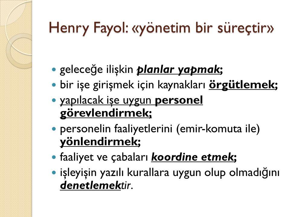 Henry Fayol: «yönetim bir süreçtir» gelece ğ e ilişkin planlar yapmak; bir işe girişmek için kaynakları örgütlemek; yapılacak işe uygun personel görev