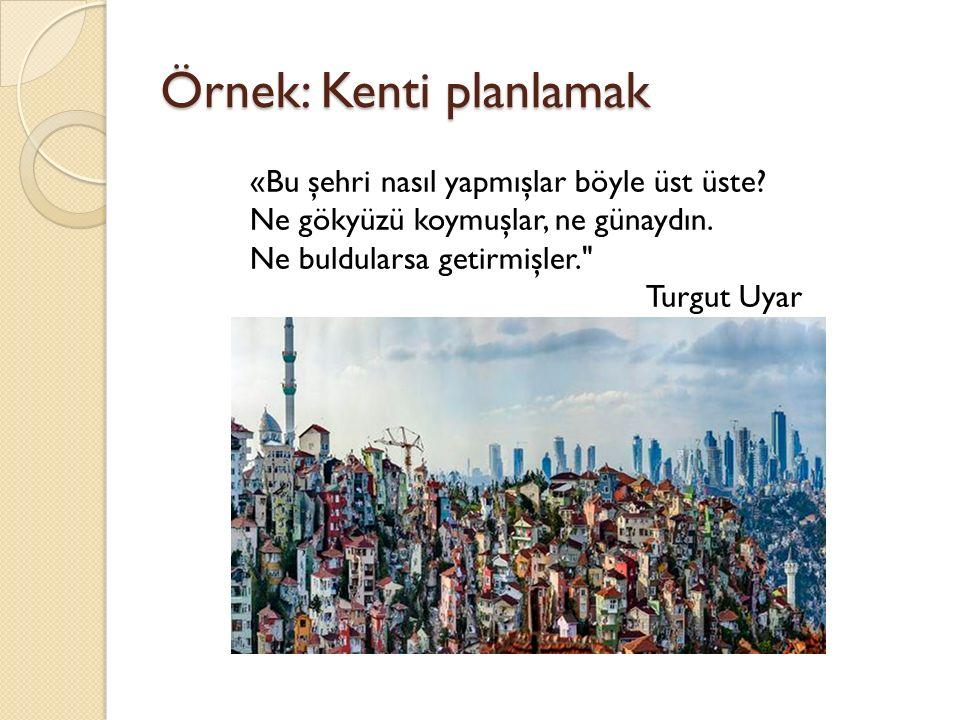 Örnek: Kenti planlamak «Bu şehri nasıl yapmışlar böyle üst üste? Ne gökyüzü koymuşlar, ne günaydın. Ne buldularsa getirmişler.
