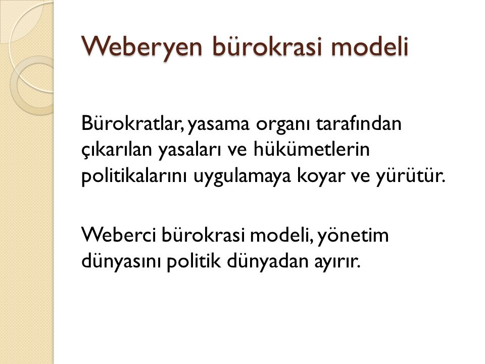 Weberyen bürokrasi modeli Bürokratlar, yasama organı tarafından çıkarılan yasaları ve hükümetlerin politikalarını uygulamaya koyar ve yürütür. Weberci