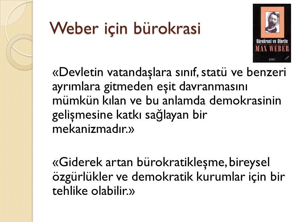 Weber için bürokrasi «Devletin vatandaşlara sınıf, statü ve benzeri ayrımlara gitmeden eşit davranmasını mümkün kılan ve bu anlamda demokrasinin gelişmesine katkı sa ğ layan bir mekanizmadır.» «Giderek artan bürokratikleşme, bireysel özgürlükler ve demokratik kurumlar için bir tehlike olabilir.»