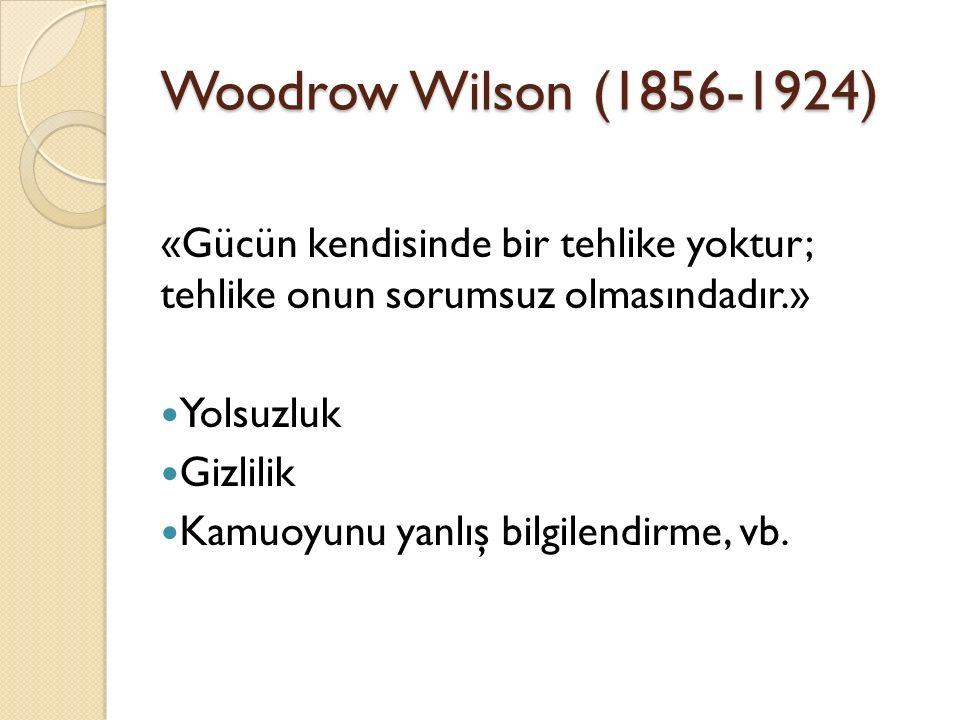 Woodrow Wilson (1856-1924) «Gücün kendisinde bir tehlike yoktur; tehlike onun sorumsuz olmasındadır.» Yolsuzluk Gizlilik Kamuoyunu yanlış bilgilendirme, vb.