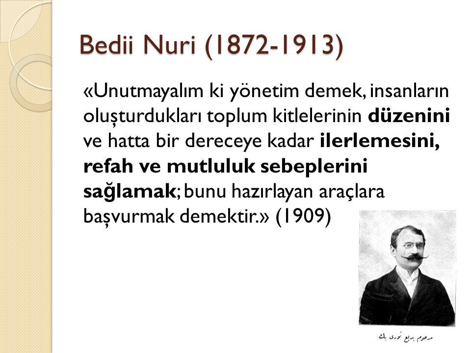 Bedii Nuri (1872-1913) «Unutmayalım ki yönetim demek, insanların oluşturdukları toplum kitlelerinin düzenini ve hatta bir dereceye kadar ilerlemesini, refah ve mutluluk sebeplerini sa ğ lamak; bunu hazırlayan araçlara başvurmak demektir.» (1909)