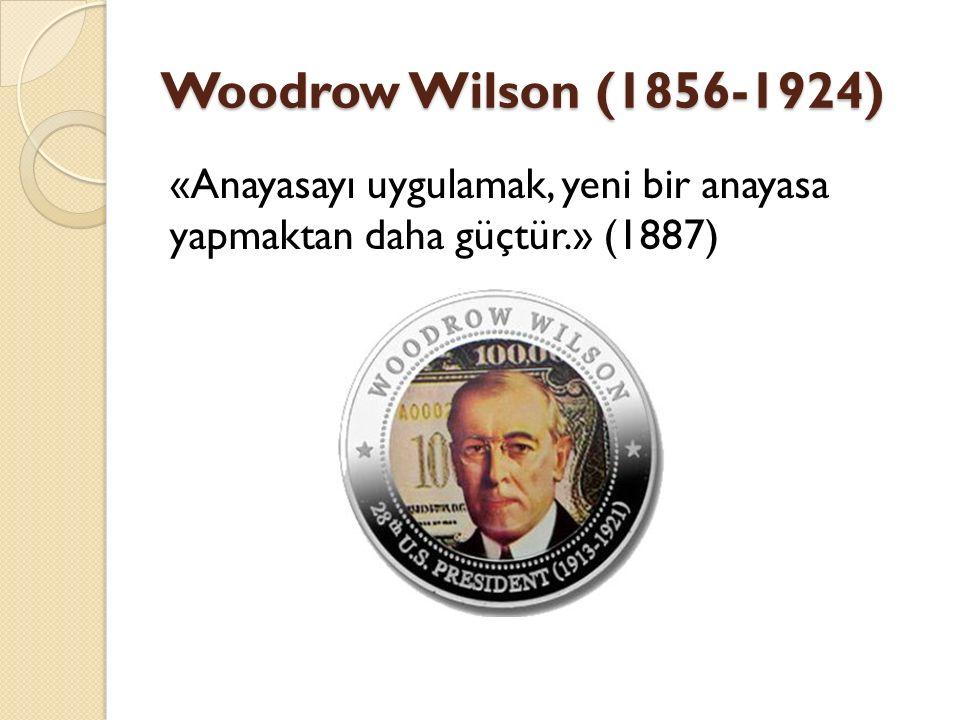 Woodrow Wilson (1856-1924) «Anayasayı uygulamak, yeni bir anayasa yapmaktan daha güçtür.» (1887)