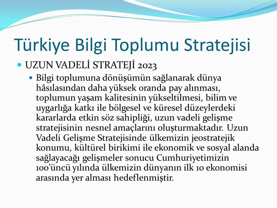 Türkiye Bilgi Toplumu Stratejisi UZUN VADELİ STRATEJİ 2023 Bilgi toplumuna dönüşümün sağlanarak dünya hâsılasından daha yüksek oranda pay alınması, to