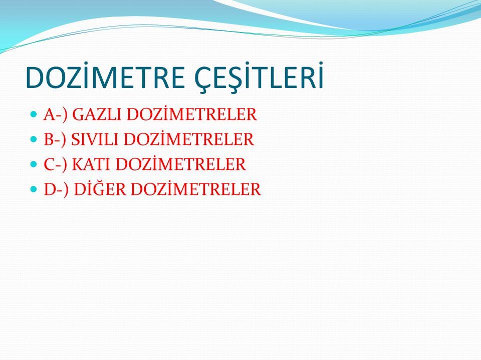 DOZİMETRE ÇEŞİTLERİ A-) GAZLI DOZİMETRELER B-) SIVILI DOZİMETRELER C-) KATI DOZİMETRELER D-) DİĞER DOZİMETRELER