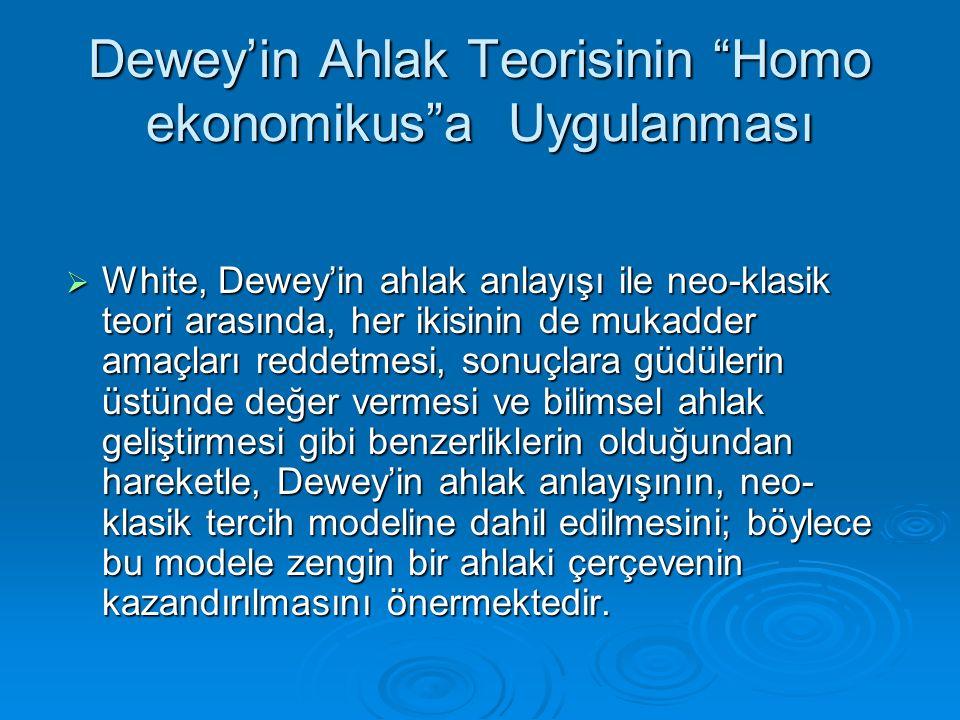 """Dewey'in Ahlak Teorisinin """"Homo ekonomikus""""a Uygulanması  White, Dewey'in ahlak anlayışı ile neo-klasik teori arasında, her ikisinin de mukadder amaç"""