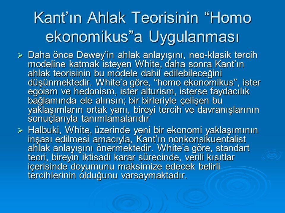 """Kant'ın Ahlak Teorisinin """"Homo ekonomikus""""a Uygulanması  Daha önce Dewey'in ahlak anlayışını, neo-klasik tercih modeline katmak isteyen White, daha s"""