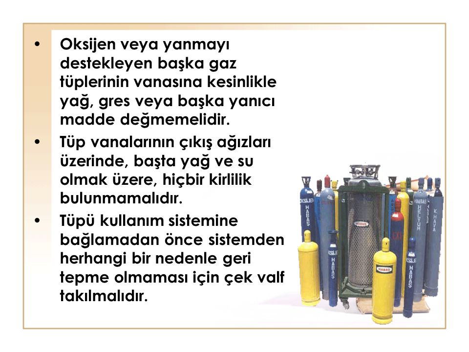 Oksijen veya yanmayı destekleyen başka gaz tüplerinin vanasına kesinlikle yağ, gres veya başka yanıcı madde değmemelidir. Tüp vanalarının çıkış ağızla