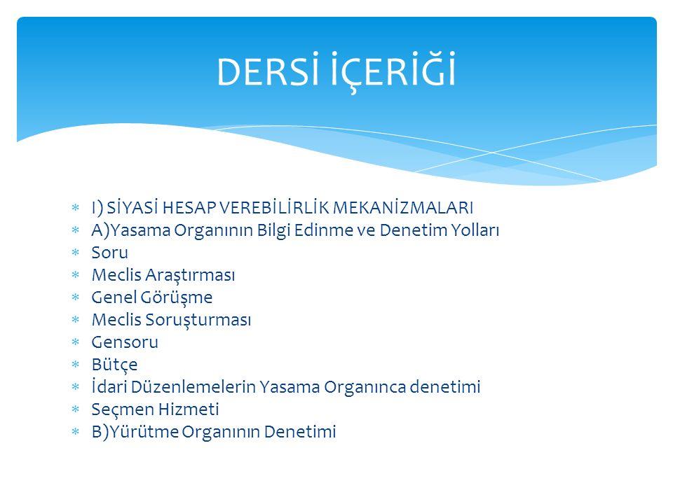  I) SİYASİ HESAP VEREBİLİRLİK MEKANİZMALARI  A)Yasama Organının Bilgi Edinme ve Denetim Yolları  Soru  Meclis Araştırması  Genel Görüşme  Meclis Soruşturması  Gensoru  Bütçe  İdari Düzenlemelerin Yasama Organınca denetimi  Seçmen Hizmeti  B)Yürütme Organının Denetimi DERSİ İÇERİĞİ