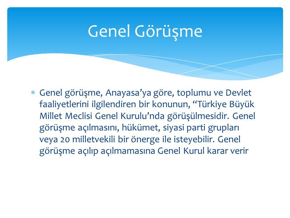  Genel görüşme, Anayasa'ya göre, toplumu ve Devlet faaliyetlerini ilgilendiren bir konunun, Türkiye Büyük Millet Meclisi Genel Kurulu'nda görüşülmesidir.