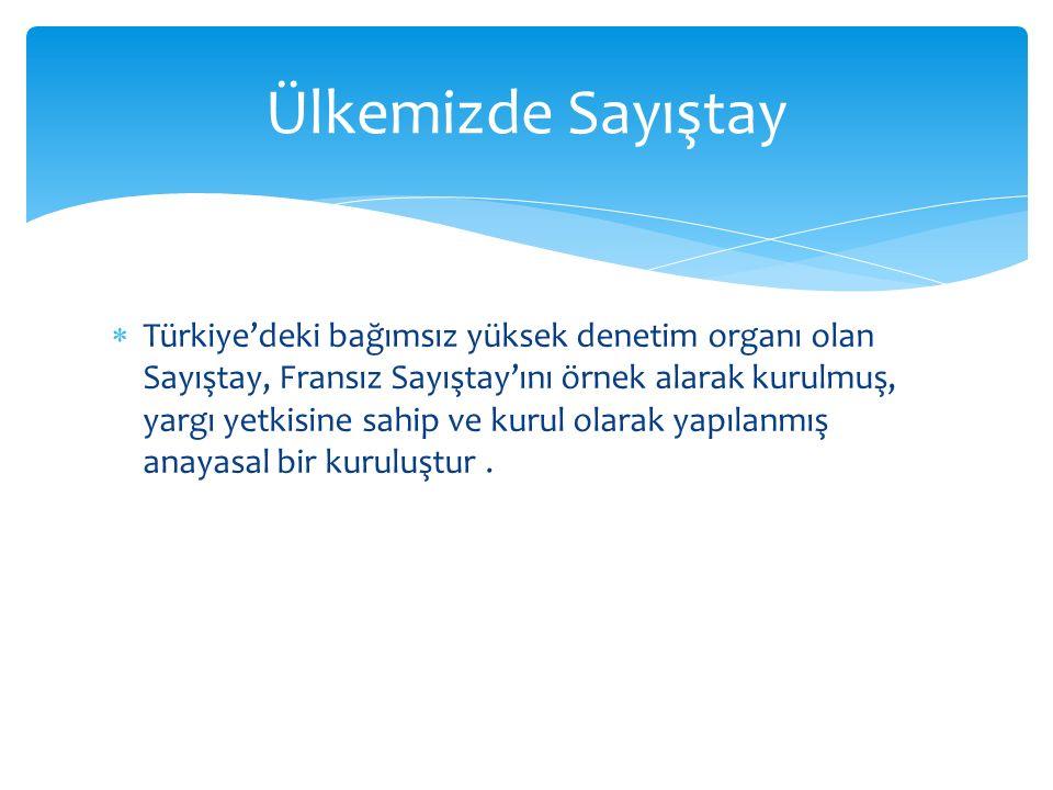  Türkiye'deki bağımsız yüksek denetim organı olan Sayıştay, Fransız Sayıştay'ını örnek alarak kurulmuş, yargı yetkisine sahip ve kurul olarak yapılanmış anayasal bir kuruluştur.