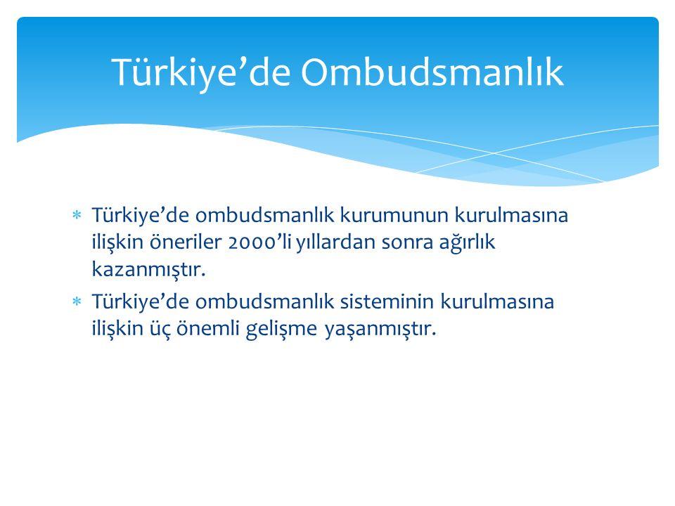  Türkiye'de ombudsmanlık kurumunun kurulmasına ilişkin öneriler 2000'li yıllardan sonra ağırlık kazanmıştır.  Türkiye'de ombudsmanlık sisteminin kur